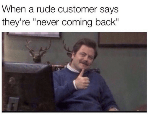 """Rude, Never, and Back: When a rude customer says  they're """"never coming back"""""""
