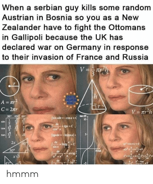 France, Germany, and Russia: When a serbian guy kills some random  Austrian in Bosnia so you as a New  Zealander have to fight the Ottomans  in Gallipoli because the UK has  declared war on Germany in response  to their invasion of France and Russia  309 45 60°  sin xdx-cosx+ C  tan (8)  10  sin  2  tan S  3  x 60  sin X  309  arctg  dx1x- hmmm