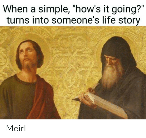 "Life, MeIRL, and Simple: When a simple, ""how's it going?""  turns into someone's life story Meirl"