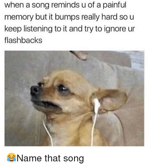 Memes, A Song, and 🤖: when a song reminds u of a painful  memory but it bumps really hard so u  keep listening to it and try to ignore ur  flashbacks 😂Name that song