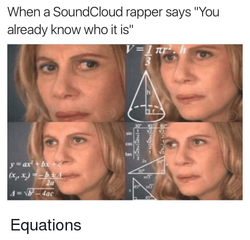 "Funny, SoundCloud, and Rappers: When a SoundCloud rapper says ""You  already know who it is  1 itr  (xi, x)  4ac  b Equations"