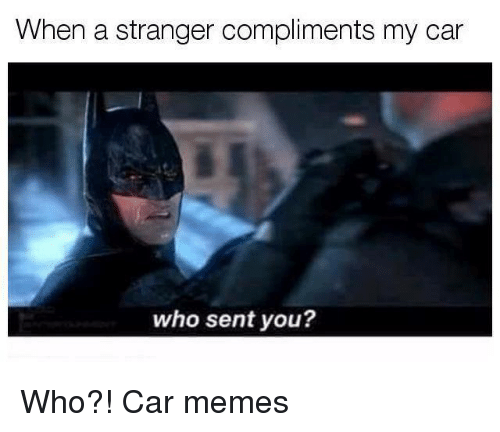 Car Memes: When a stranger compliments my car  who sent you? Who?! Car memes