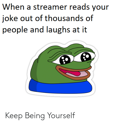 Reads: When a streamer reads your  joke out of thousands of  people and laughs at it Keep Being Yourself