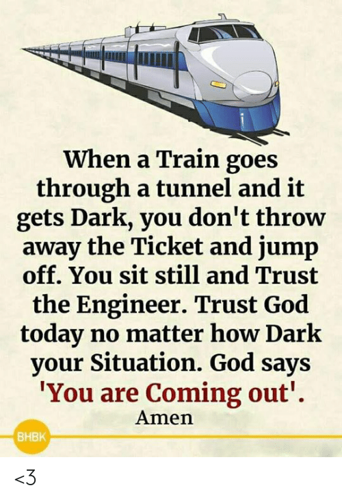 amen: When a Train goes  through a tunnel and it  gets Dark, you don't throw  away the Ticket and jump  off. You sit still and Trust  the Engineer. Trust God  today no matter how Dark  your Situation. God says  'You are Coming out'  Amen  BHBK <3