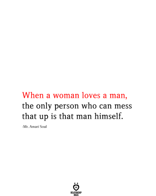Who, Soul, and Can: When a woman loves a man,  the only person who can mess  that up is that man himself.  -Mr. Amari Soul  RELATIONSHIP  RILES
