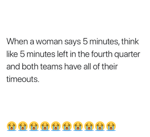Think, Woman, and All: When a woman says 5 minutes, think  like 5 minutes left in the fourth quarter  and both teams have all of their  timeouts. 😭😭😭😭😭😭😭😭😭😭