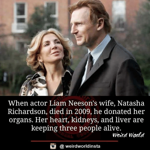 liam: When actor Liam Neeson's wife, Natasha  Richardson, died in 2009, he donated her  organs. Her heart, kidneys, and liver are  keeping three people alive.  Weird World  @ weirdworldinsta