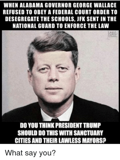 Sanctuary Cities: WHEN ALABAMA GOVERNOR GEORGE WALLACE  REFUSED TO OBEY A FEDERAL COURT ORDER TO  DESEGREGATE THE SCHOOLS, JFK SENT IN THE  NATIONAL GUARD TO ENFORCE THE LAW  DO YOU THINK PRESIDENT TRUMP  SHOULD DO THIS WITH SANCTUARY  CITIES AND THEIR LAWLESS MAYORS? What say you?
