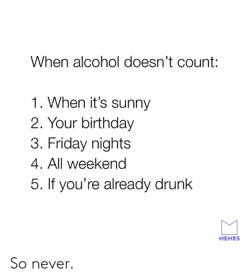 Birthday, Dank, and Drunk: When alcohol doesn't count:  1. When it's sunny  2. Your birthday  3. Friday nights  4. All weekend  5. If you're already drunk  MEMES So never.
