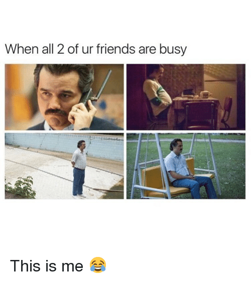 this is me: When all 2 of ur friends are busy  2O This is me 😂