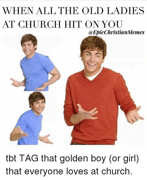 Boy Or Girl: WHEN ALL THE OLD LADIES  AT CHURCH HIT ON YOU  Ca EpicChristianMemes tbt TAG that golden boy (or girl) that everyone loves at church.