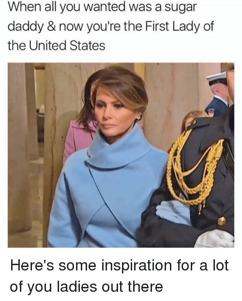 First Ladies: When all you wanted was a sugar  daddy & now you're the First Lady of  the United States Here's some inspiration for a lot of you ladies out there