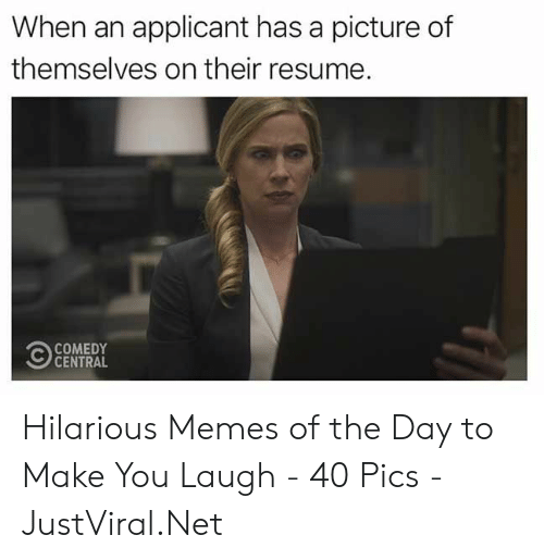 Memes, Comedy Central, and Resume: When an applicant has a picture of  themselves on their resume.  COMEDY  CENTRAL Hilarious Memes of the Day to Make You Laugh - 40 Pics - JustViral.Net