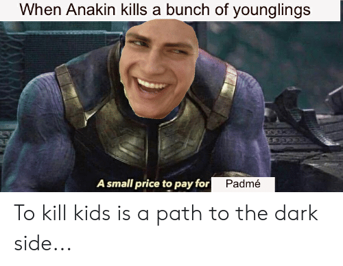 Kids, Dark, and The Dark: When Anakin kills a bunch of younglings  A small price to pay for  Padmé To kill kids is a path to the dark side...