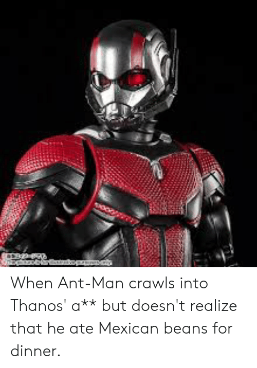Mexican, Thanos, and Ant Man: When Ant-Man crawls into Thanos' a** but doesn't realize that he ate Mexican beans for dinner.