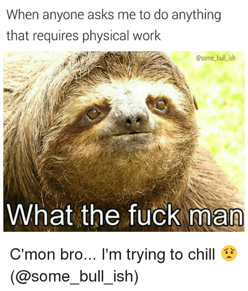 Memes, 🤖, and Ish: When anyone asks me to do anything  that requires physical work  @some bull ish  What the fuck man C'mon bro... I'm trying to chill 😟 (@some_bull_ish)