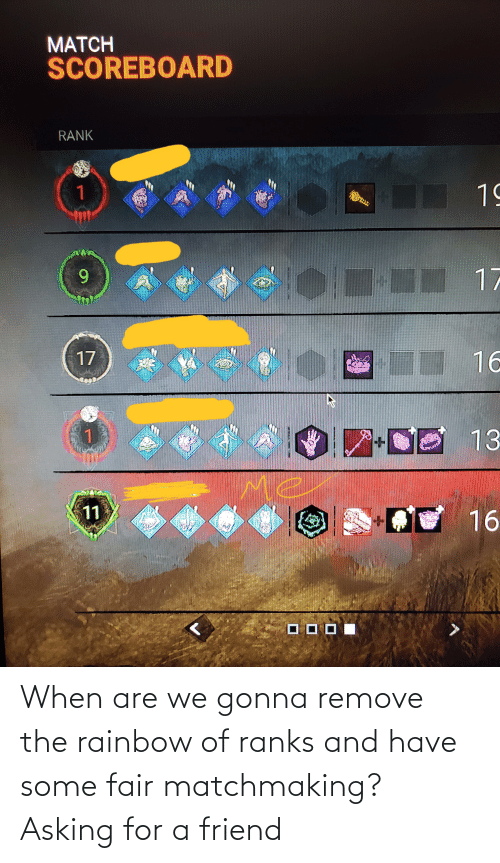 Asking For: When are we gonna remove the rainbow of ranks and have some fair matchmaking? Asking for a friend