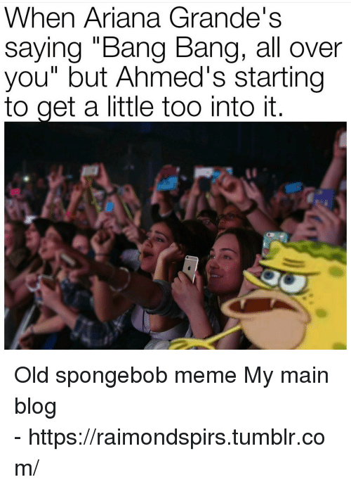"Meme, SpongeBob, and Tumblr: When Ariana Grande's  saying ""Bang Bang, all over  you"" but Ahmed's starting  to get a little too into it   Old spongebob meme  My main blog - https://raimondspirs.tumblr.com/"