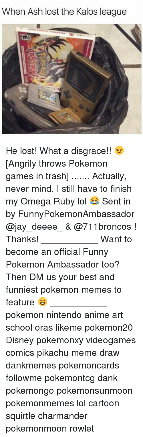 pokemon games: When Ash lost the Kalos league He lost! What a disgrace!! 😠 [Angrily throws Pokemon games in trash] ....... Actually, never mind, I still have to finish my Omega Ruby lol 😂 Sent in by FunnyPokemonAmbassador @jay_deeee_ & @711broncos ! Thanks! ___________ Want to become an official Funny Pokemon Ambassador too? Then DM us your best and funniest pokemon memes to feature 😀 ___________ pokemon nintendo anime art school oras likeme pokemon20 Disney pokemonxy videogames comics pikachu meme draw dankmemes pokemoncards followme pokemontcg dank pokemongo pokemonsunmoon pokemonmemes lol cartoon squirtle charmander pokemonmoon rowlet