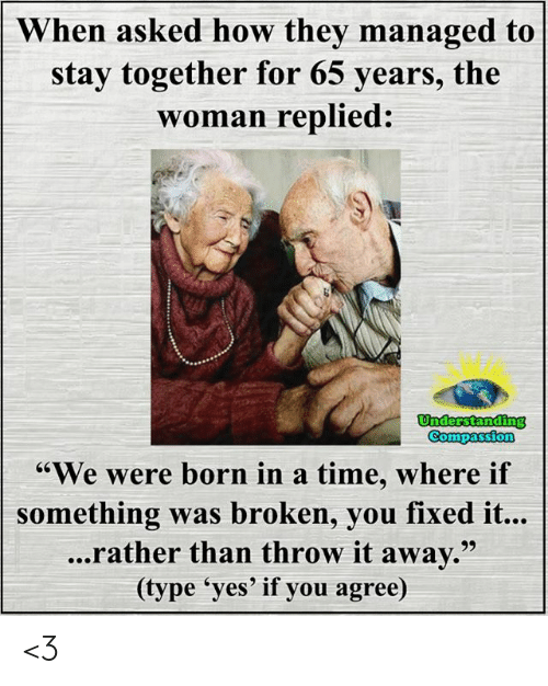 "if you agree: When asked how they managed to  stay together for 65 years, the  woman replied:  Understanding  Compassion  ""We were born in a time, where if  something was broken, you fixed it...  ...rather than throw it away.""  (type 'yes' if you agree) <3"