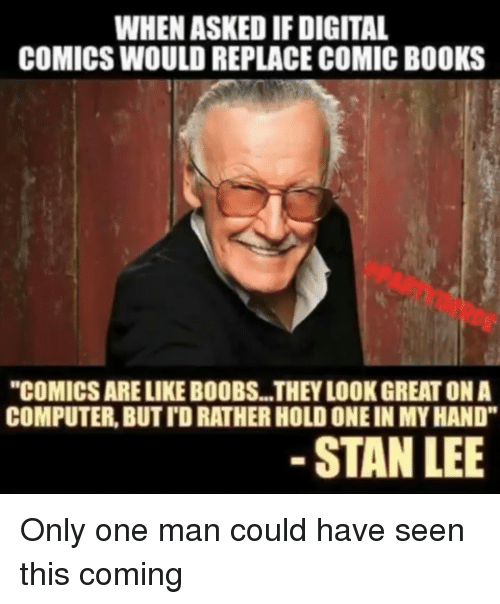 """Books, Stan, and Stan Lee: WHEN ASKED IF DIGITAL  COMICS WOULD REPLACE COMIC BOOKS  """"COMICS ARE LIKE BOOBS...THEY LOOK GREAT ON A  COMPUTER, BUT TD RATHER HOLD ONE IN MY HAND""""  STAN LEE Only one man could have seen this coming"""