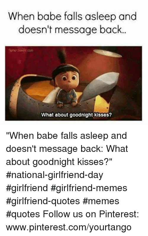 "Girlfriend Memes: When babe falls asleep and  doesn't message back  one.com  What about goodnight kisses? ""When babe falls asleep and doesn't message back: What about goodnight kisses?"" #national-girlfriend-day #girlfriend #girlfriend-memes #girlfriend-quotes #memes #quotes Follow us on Pinterest: www.pinterest.com/yourtango"