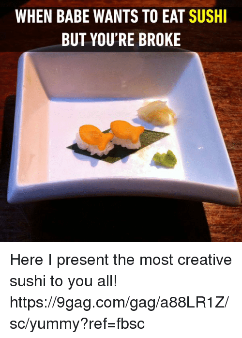Sush: WHEN BABE WANTS TO EAT SUSH  BUT YOU'RE BROKE Here I present the most creative sushi to you all! https://9gag.com/gag/a88LR1Z/sc/yummy?ref=fbsc