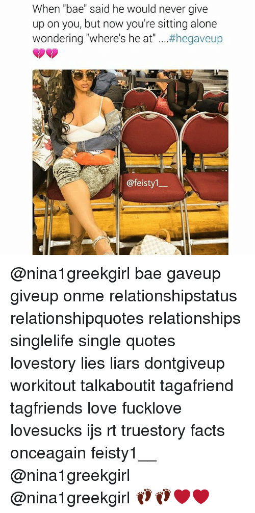 """Being Alone, Bae, and Facts: When """"bae"""" said he would never give  up on you, but now you're sitting alone  wondering """"where's he at #hegaveup  @feisty  @feistyl- @nina1greekgirl bae gaveup giveup onme relationshipstatus relationshipquotes relationships singlelife single quotes lovestory lies liars dontgiveup workitout talkaboutit tagafriend tagfriends love fucklove lovesucks ijs rt truestory facts onceagain feisty1__ @nina1greekgirl @nina1greekgirl 👣👣❤❤"""
