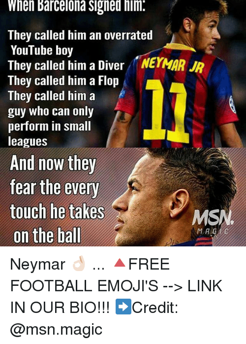 Flopping: When Barcelona Signed him.  They called him an overrated  YouTube boy  They called him a Diver NEYMAR  They called him a Flop  They called him a  guy who can only  perform in small  leagues  And now they  fear the every  touch he takes  MS  on the ball  MA Neymar 👌🏻 ... 🔺FREE FOOTBALL EMOJI'S --> LINK IN OUR BIO!!! ➡️Credit: @msn.magic
