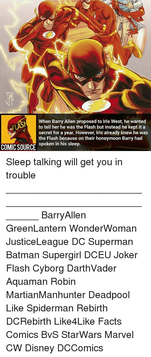 Iris: When Barry Allen proposed to Iris West, he wanted  to tell her he was the Flash but instead he kept it a  secret for a year. However, Iris already knew he was  the Flash because on their honeymoon Barry had  spoken in his sleep.  COMIC SOURCE Sleep talking will get you in trouble ________________________________________________________ BarryAllen GreenLantern WonderWoman JusticeLeague DC Superman Batman Supergirl DCEU Joker Flash Cyborg DarthVader Aquaman Robin MartianManhunter Deadpool Like Spiderman Rebirth DCRebirth Like4Like Facts Comics BvS StarWars Marvel CW Disney DCComics