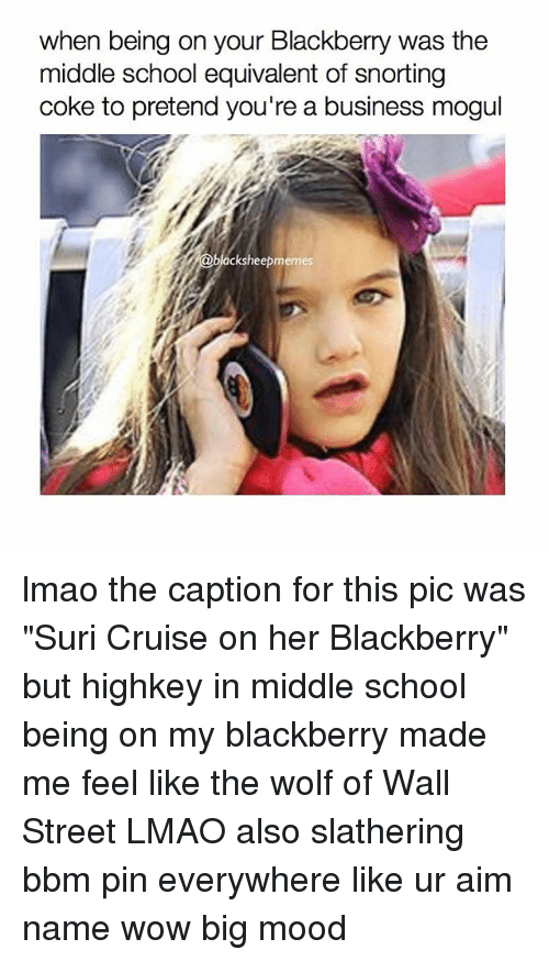 "The Wolf of Wall Street: when being on your Blackberry was the  middle school equivalent of snorting  coke to pretend you're a business mogul  acksheep memes lmao the caption for this pic was ""Suri Cruise on her Blackberry"" but highkey in middle school being on my blackberry made me feel like the wolf of Wall Street LMAO also slathering bbm pin everywhere like ur aim name wow big mood"