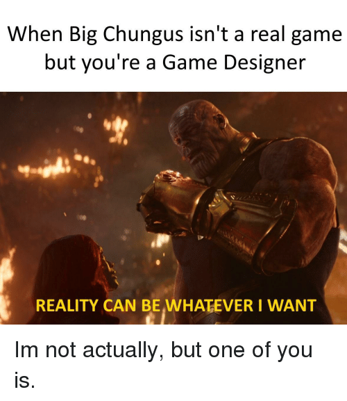 Big Chungus: When Big Chungus isn't a real game  but you're a Game Designer  REALITY CAN BE,WHATEVER I WANT Im not actually, but one of you is.