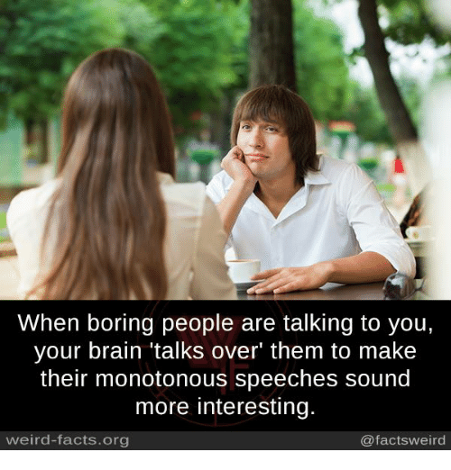 Boring People: When boring people are talking to you,  your brain talks over' them to make  their monotonous speeches sound  more interesting.  weird-facts.org  @facts weird