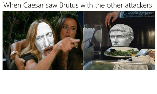 classical art memes: When Caesar saw Brutus with the other attackers  CLASSICAL ART MEMES  facebook.com/claasicalartmemes
