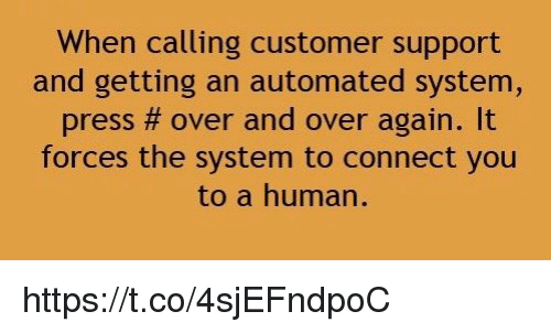autom: When calling customer support  and getting an automated system,  press over and over again.  forces the system to connect you  to a human. https://t.co/4sjEFndpoC