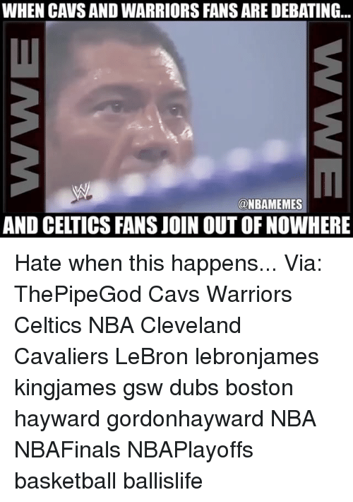 Basketball, Cavs, and Cleveland Cavaliers: WHEN CAVS AND WARRIORS FANS ARE DEBATING..  @NBAMEMES  AND CELTICS FANS JOIN OUT OF NOWHERE Hate when this happens... Via: ThePipeGod Cavs Warriors Celtics NBA Cleveland Cavaliers LeBron lebronjames kingjames gsw dubs boston hayward gordonhayward NBA NBAFinals NBAPlayoffs basketball ballislife