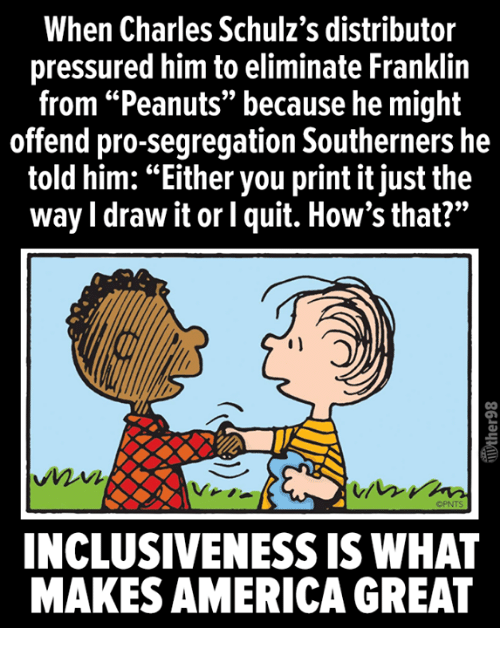 """pressured: When Charles Schulz's distributor  pressured him to eliminate Franklin  from """"Peanuts"""" because he might  offend pro-segregation Southerners he  told him: """"Either you print it just the  way I draw it or l quit. How's that?""""  OPNTS  INCLUSIVENESS IS WHAT  MAKES AMERICA GREAT"""