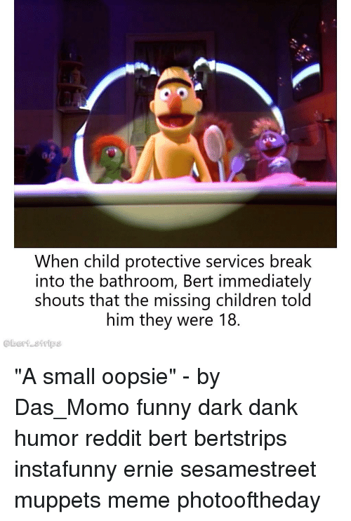 "Children, Dank, and Funny: When child protective services break  into the bathroom, Bert immediately  shouts that the missing children told  him they were 18.  @bert strips ""A small oopsie"" - by Das_Momo funny dark dank humor reddit bert bertstrips instafunny ernie sesamestreet muppets meme photooftheday"