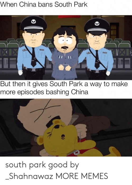 South Park: When China bans South Park  XIIX  But then it gives South Park a way to make  more episodes bashing China  X  }7 south park good by _Shahnawaz MORE MEMES