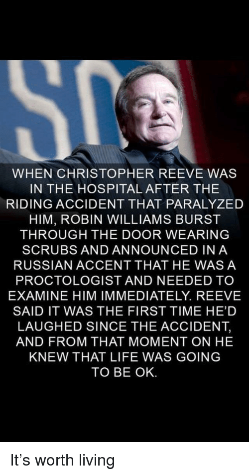 Scrubs: WHEN CHRISTOPHER REEVE WAS  IN THE HOSPITAL AFTER THE  RIDING ACCIDENT THAT PARALYZED  HIM, ROBIN WILLIAMS BURST  THROUGH THE DOOR WEARING  SCRUBS AND ANNOUNCED INA  RUSSIAN ACCENT THAT HE WASA  PROCTOLOGIST AND NEEDED TO  EXAMINE HIM IMMEDIATELY. REEVE  SAID IT WAS THE FIRST TIME HE'D  LAUGHED SINCE THE ACCIDENT,  AND FROM THAT MOMENT ON HE  KNEW THAT LIFE WAS GOING  TO BE OK. It's worth living