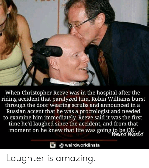Scrubs: When Christopher Reeve was in the hospital after the  riding accident that paralyzed him, Robin Williams burst  through the door wearing scrubs and announced in a  Russian accent that he was a proctologist and needed  to examine him immediately. Reeve said it was the first  time he'd laughed since the accident, and from that  moment on he knew that life was going to be OK  Werd World  weirdworldinsta Laughter is amazing.