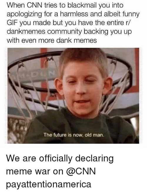 blackmail: When CNN tries to blackmail you into  apologizing for a harmless and albeit funny  GIF you made but you have the entire r/  dankmemes community backing you up  with even more dank memes  The future is now, old man. We are officially declaring meme war on @CNN payattentionamerica