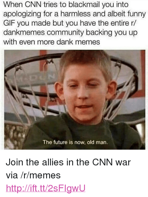 """blackmail: When CNN tries to blackmail you into  apologizing for a harmless and albeit funny  GIF you made but you have the entire r/  dankmemes community backing you up  with even more dank memes  The future is now, old man. <p>Join the allies in the CNN war via /r/memes <a href=""""http://ift.tt/2sFIgwU"""">http://ift.tt/2sFIgwU</a></p>"""