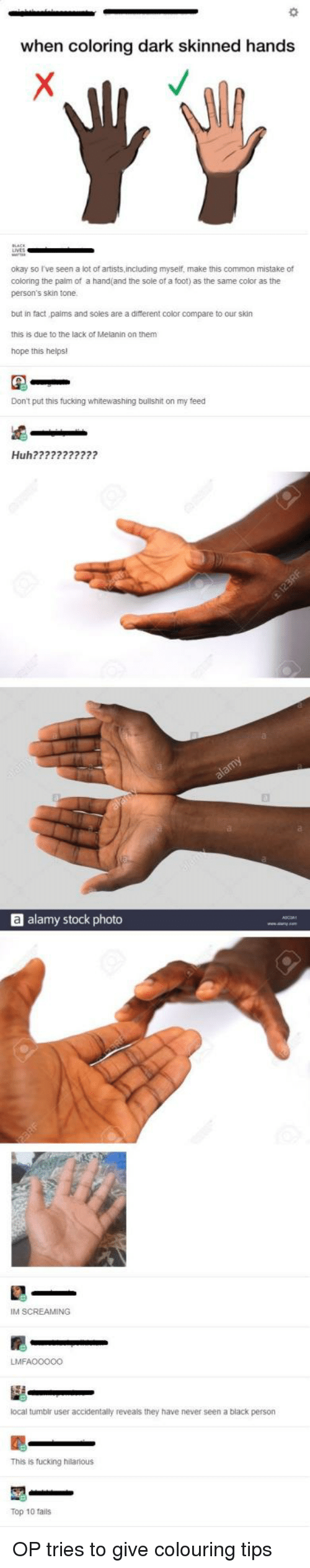 Im Screaming: when coloring dark skinned hands  okay so I've seen a lot of artists,including myself, make this common mistake of  coloring the palm of a hand(and the sole of a foot) as the same color as the  person's skin tone  but in fact paims and soles are a different color compare to our skin  this is due to the lack of Melanin on them  hope this helps!  Don't put this fucking whitewashing bullshit on my feed  Huh???????????  a alamy stock photo  IM SCREAMING  LMFAO0000  local tumbir user accidentally reveals they have never seen a black person  This is fucking hilarious  Top 10 fails OP tries to give colouring tips
