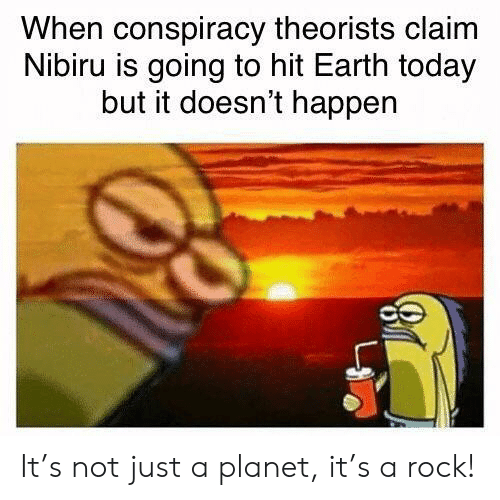 Conspiracy Theorists: When conspiracy theorists claim  Nibiru is going to hit Earth today  but it doesn't happen It's not just a planet, it's a rock!