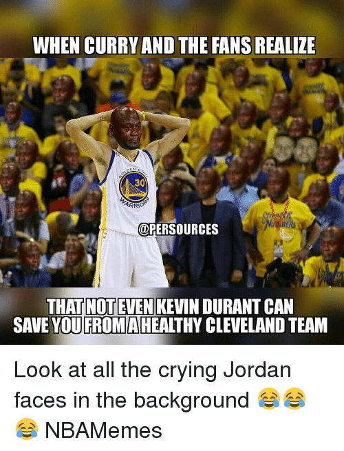 Jordans, Memes, and Cleveland: WHEN CURRY AND THE FANSREALIZE  EN  30  ARRIO  uPERSOURCES  THAT NOT EVEN  KEVINDURANT CAN  SAVE YOU FROMA  CLEVELAND TEAM Look at all the crying Jordan faces in the background 😂😂😂 NBAMemes