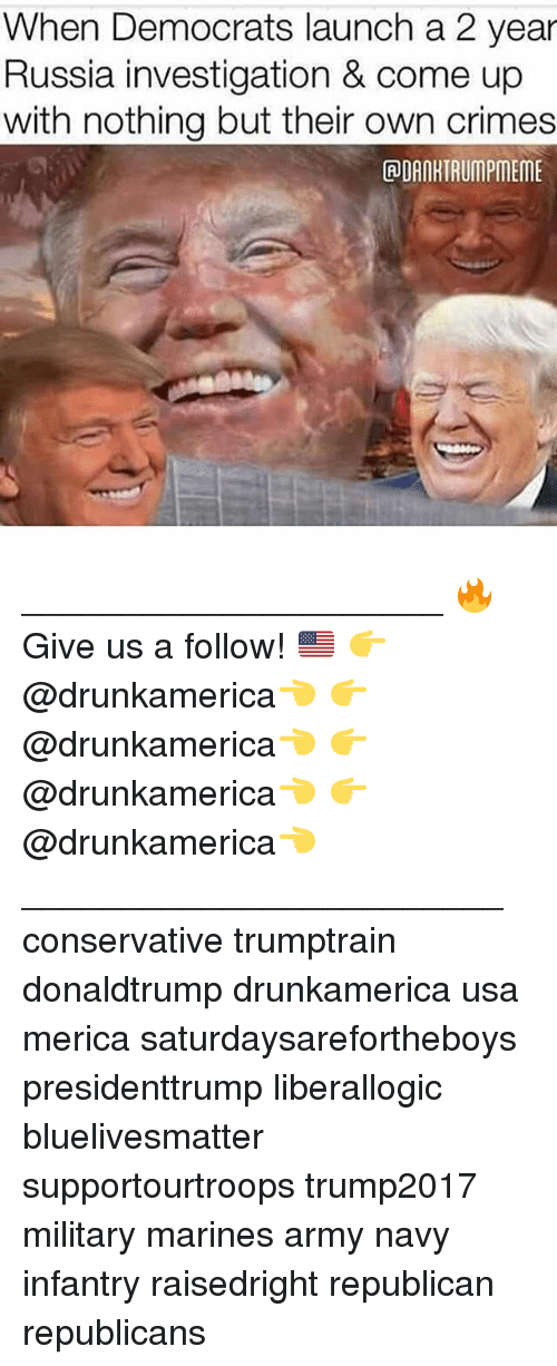 Memes, Army, and Marines: When Democrats launch a 2 year  Russia investigation & come up  with nothing but their own crimes  ADAORTRUMPMEME _____________________ 🔥Give us a follow! 🇺🇸 👉@drunkamerica👈 👉@drunkamerica👈 👉@drunkamerica👈 👉@drunkamerica👈 ________________________ conservative trumptrain donaldtrump drunkamerica usa merica saturdaysarefortheboys presidenttrump liberallogic bluelivesmatter supportourtroops trump2017 military marines army navy infantry raisedright republican republicans