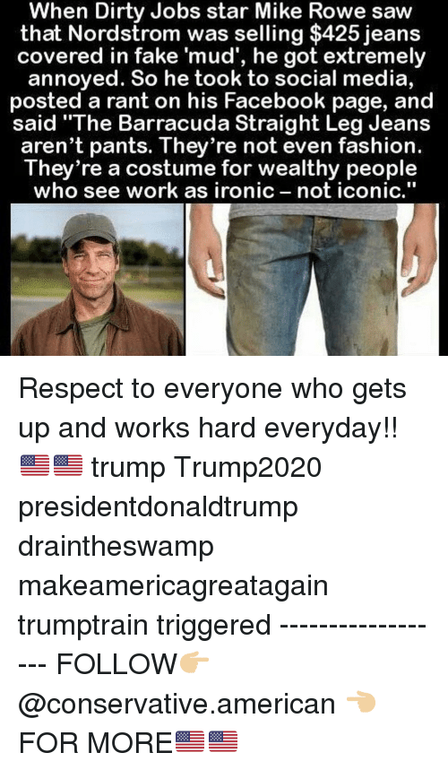 """Facebook, Fake, and Fashion: When Dirty Jobs star Mike Rowe saw  that Nordstrom was selling $425 jeans  covered in fake 'mud', he got extremely  annoyed. So he took to social media,  posted a rant on his Facebook page, and  said """"The Barracuda Straight Leg Jeans  aren't pants. They re not even fashion.  They're a costume for wealthy people  who see work as ironic not iconic,"""" Respect to everyone who gets up and works hard everyday!!🇺🇸🇺🇸 trump Trump2020 presidentdonaldtrump draintheswamp makeamericagreatagain trumptrain triggered ------------------ FOLLOW👉🏼 @conservative.american 👈🏼 FOR MORE🇺🇸🇺🇸"""