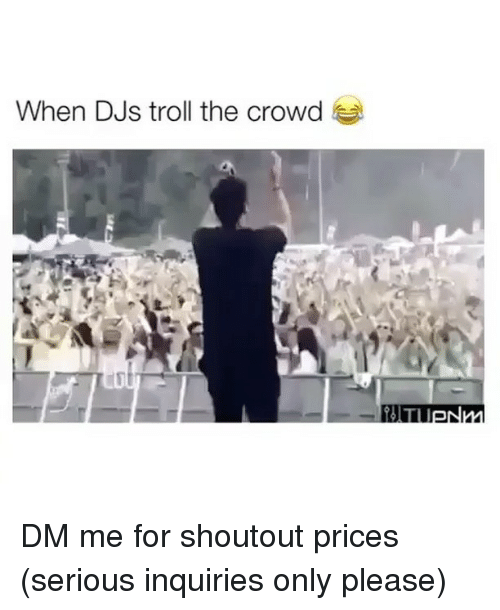 Troll, Trolls, and For: When DJs troll the crowd DM me for shoutout prices (serious inquiries only please)