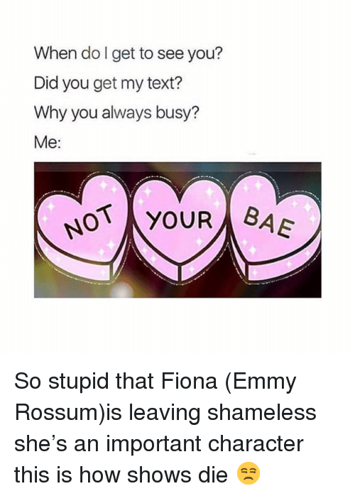 Shameless, Text, and Girl Memes: When do l get to see you?  Did you get my text?  Why you always busy?  Me:  N YOUR BA So stupid that Fiona (Emmy Rossum)is leaving shameless she's an important character this is how shows die 😒